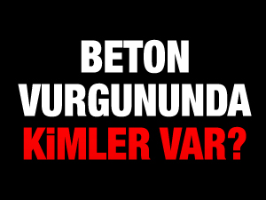 BETON VURGUNUNDA KİMLER VAR?