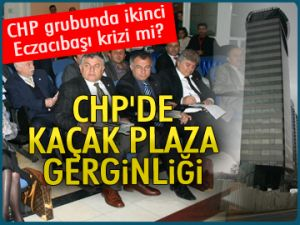 CHP'de Kaçak Plaza gerginliği