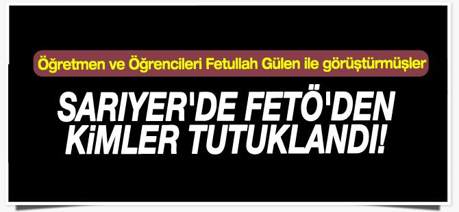 Sarıyer'de FETÖ'den kimler tutuklandı! İşte o isimler...