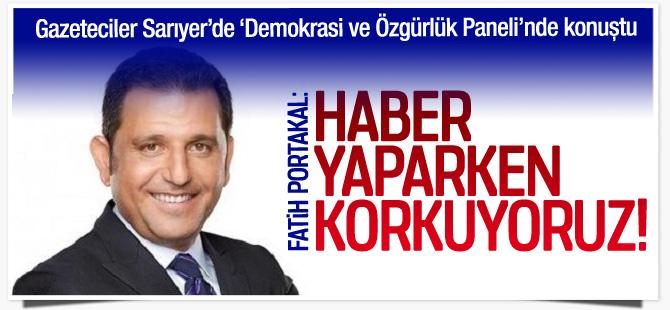 """Fatih Portakal; """"Haber yaparken korkuyoruz"""""""