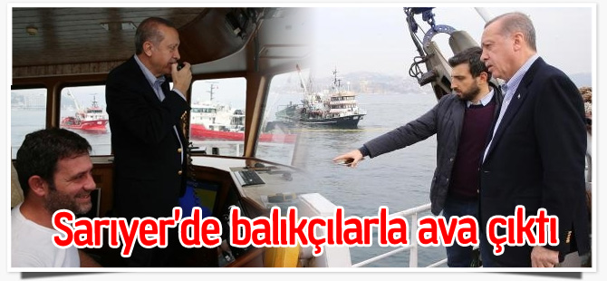 Erdoğan, Sarıyerli balıkçılarla ava çıktı