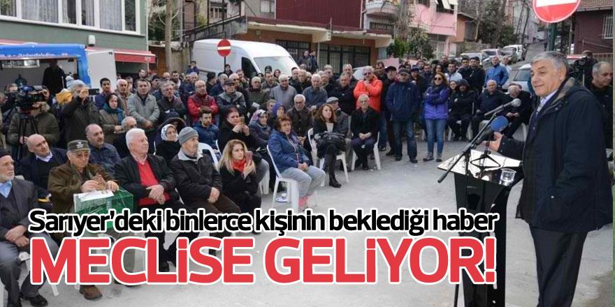 Sarıyer'deki binlerce kişinin beklediği haberMECLİSE GELİYOR!