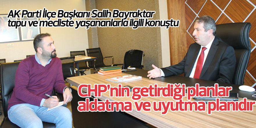 Salih Bayraktar: CHP'nin getirdiği planlar aldatma ve uyutma planıdır
