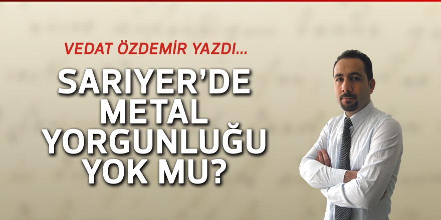 Vedat Özdemir yazdı: Sarıyer'de metal yorgunluğu yok mu?