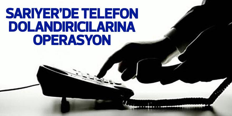Sarıyer'de telefon dolandırıcılarına operasyon