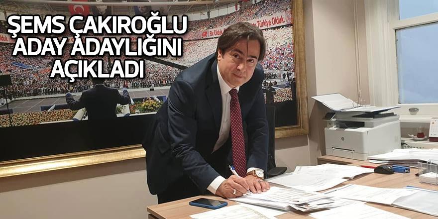 Şems Çakıroğlu aday adaylığını açıkladı
