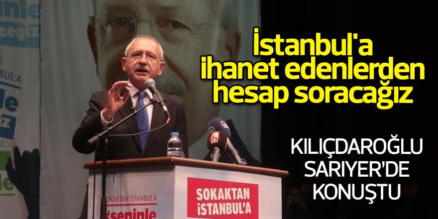 Kılıçdaroğlu Sarıyer'de konuştu: İstanbul'a ihanet edenlerden hesap soracağız