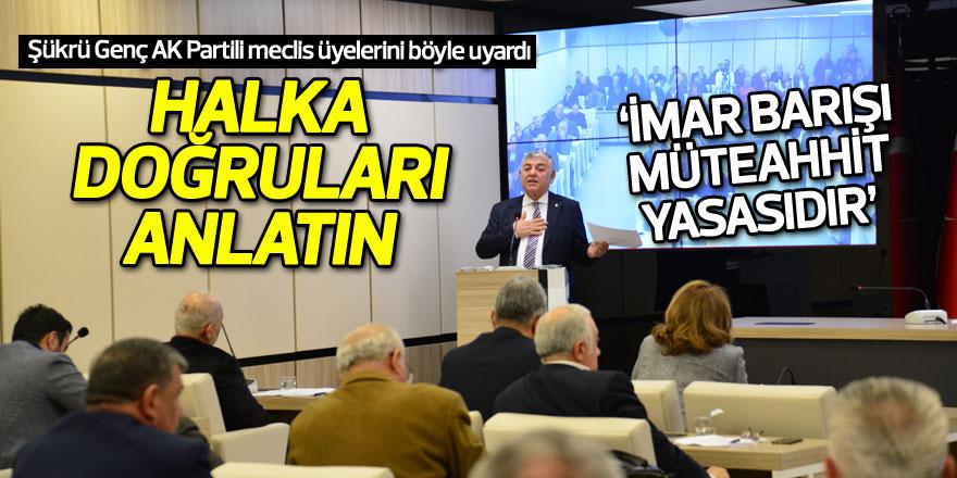 Şükrü Genç, AK Partili meclis üyelerini uyardı: Halka doğruları anlatın