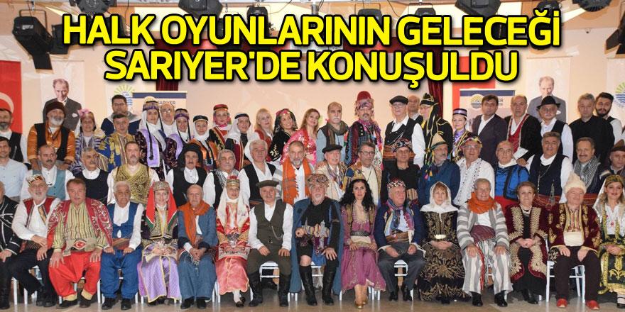 Halk oyunlarının geleceği Sarıyer'de konuşuldu