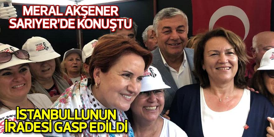 Meral Akşener Sarıyer'de konuştu: İstanbullunun iradesi gasp edildi