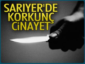 Sarıyer'de korkunç cinayet