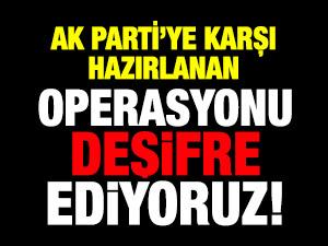 AK Partiye karşı hazırlanan operasyonu deşifre ediyoruz