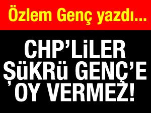 CHPliler Şükrü Gençe oy vermez!