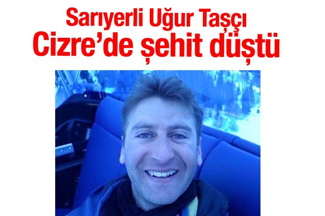 Sarıyerli Uğur Taşçı, Cizre'de şehit düştü!