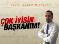 Vedat Özdemir yazdı: Çok iyisin başkanım!