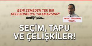 Vedat Özdemir yazdı: Seçim, tapu ve çelişkiler...
