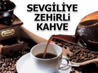 Sevgilisine zehirli kahve içirdi
